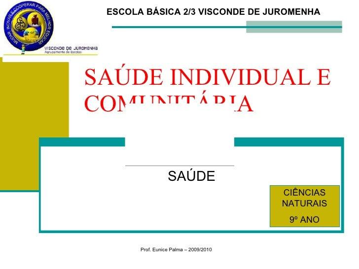 SAÚDE INDIVIDUAL E COMUNITÁRIA SAÚDE CIÊNCIAS NATURAIS 9º ANO Prof. Eunice Palma – 2009/2010 ESCOLA BÁSICA 2/3 VISCONDE DE...