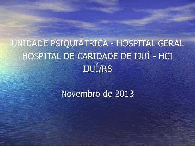 UNIDADE PSIQUIÁTRICA - HOSPITAL GERAL HOSPITAL DE CARIDADE DE IJUÍ - HCI IJUÍ/RS  Novembro de 2013