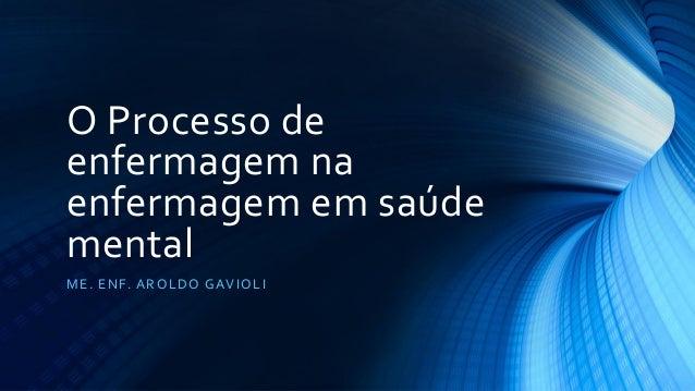 O Processo de enfermagem na enfermagem em saúde mental ME. ENF. AROLDO GAVIOLI