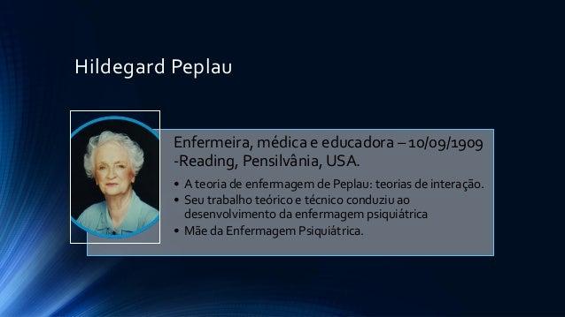Hildegard Peplau Enfermeira, médica e educadora – 10/09/1909 -Reading, Pensilvânia, USA. • A teoria de enfermagem de Pepla...