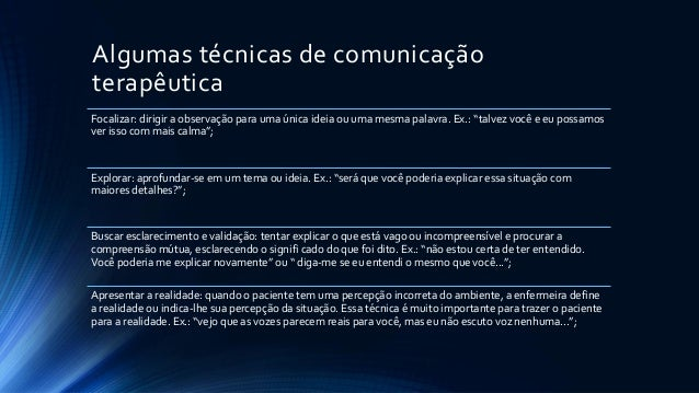 Algumas técnicas de comunicação terapêutica Focalizar: dirigir a observação para uma única ideia ou uma mesma palavra. Ex....