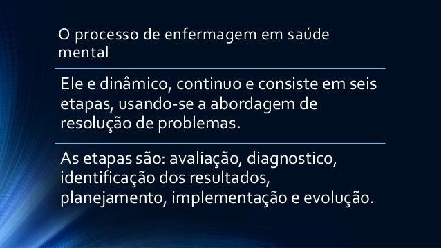 O processo de enfermagem em saúde mental Ele e dinâmico, continuo e consiste em seis etapas, usando-se a abordagem de reso...
