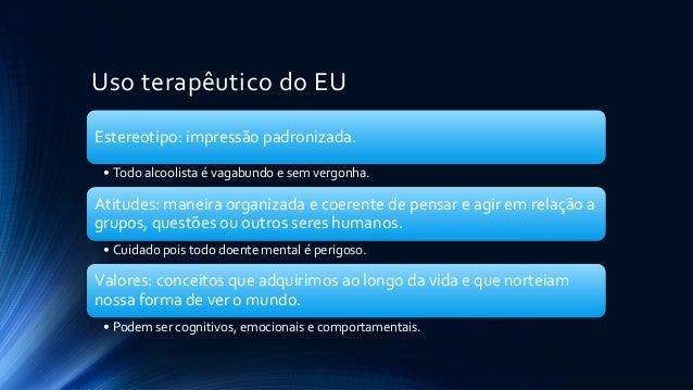Uso terapêutico do EU Estereotipo: impressão padronizada. • Todo alcoolista é vagabundo e sem vergonha. Atitudes: maneira ...