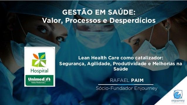 RAFAEL PAIM Sócio-Fundador Enjourney GESTÃO EM SAÚDE: Valor, Processos e Desperdícios Lean Health Care como catalizador: S...