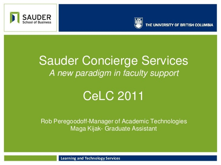 Sauder Concierge ServicesA new paradigm in faculty supportCeLC 2011Rob Peregoodoff-Manager of Academic TechnologiesMaga Ki...