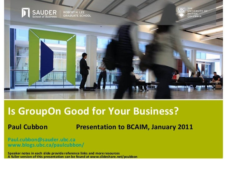 Is GroupOn Good for Your Business? Paul Cubbon   Presentation to BCAIM, January 2011 [email_address] www.blogs.ubc.ca/paul...