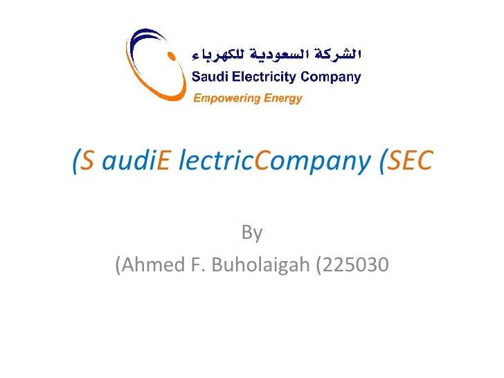 S audi  E lectric  C ompany ( SEC ) By Ahmed F. Buholaigah (225030)