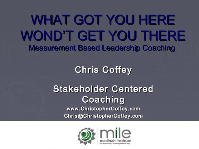 WHAT GOT YOU HEREWHAT GOT YOU HERE WONDWOND'T GET YOU THERE'T GET YOU THERE Measurement Based Leadership CoachingMeasureme...