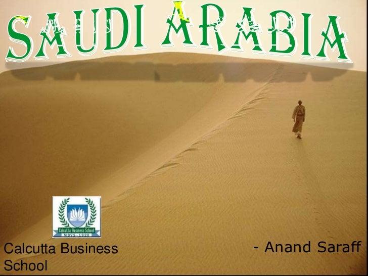 SaudiArabia<br />Calcutta Business School<br />Faculty :Mrs. Devdasan<br />- Anand Saraff<br />