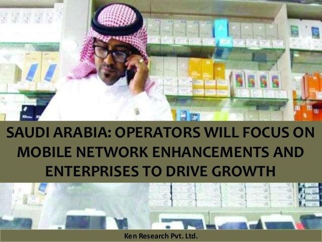 Ken Research Pvt. Ltd.Ken Research Pvt. Ltd.Ken Research Pvt. Ltd. SAUDI ARABIA: OPERATORS WILL FOCUS ON MOBILE NETWORK EN...