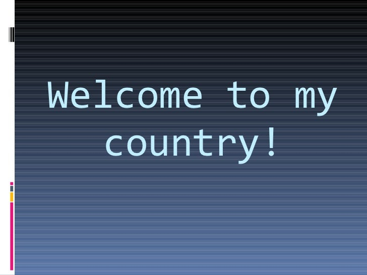 Welcome to my country!