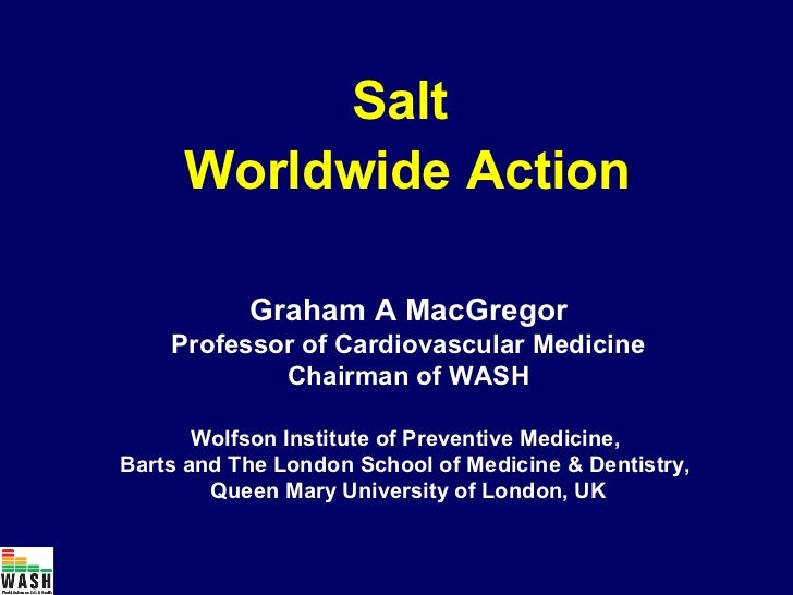 Salt     Worldwide Action           Graham A MacGregor    Professor of Cardiovascular Medicine            Chairman of WASH...