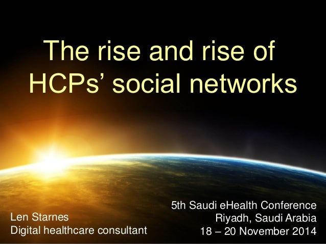The rise and rise of  HCPs' social networks  Len Starnes Digital healthcare consultant  5th Saudi eHealth Conference Riyad...