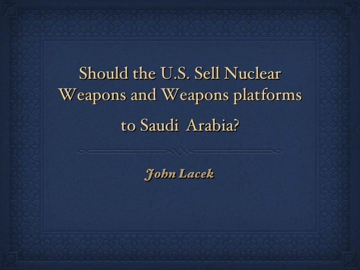Should the U.S. Sell Nuclear Weapons and Weapons platforms to Saudi   Arabia? <ul><li>John Lacek </li></ul>