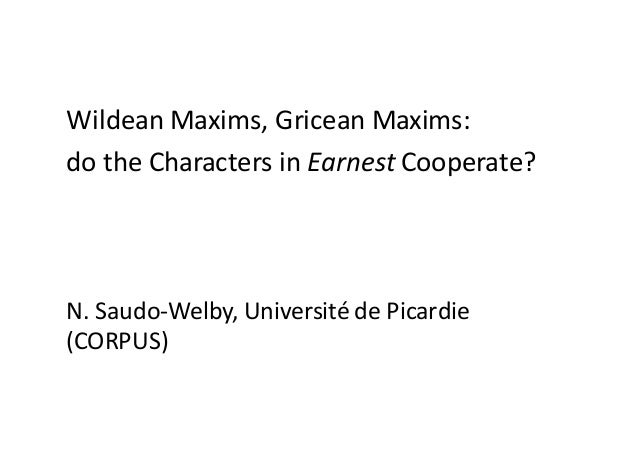 Wildean Maxims,Gricean Maxims: dotheCharacters inEarnest Cooperate? N.Saudo-Welby,UniversitédePicardie (CORPUS)