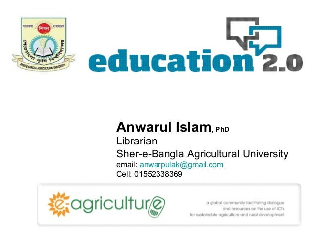 Anwarul Islam, PhD Librarian Sher-e-Bangla Agricultural University email: anwarpulak@gmail.com Cell: 01552338369