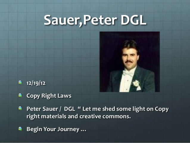 """Sauer,Peter DGL12/19/12Copy Right LawsPeter Sauer / DGL """" Let me shed some light on Copyright materials and creative commo..."""