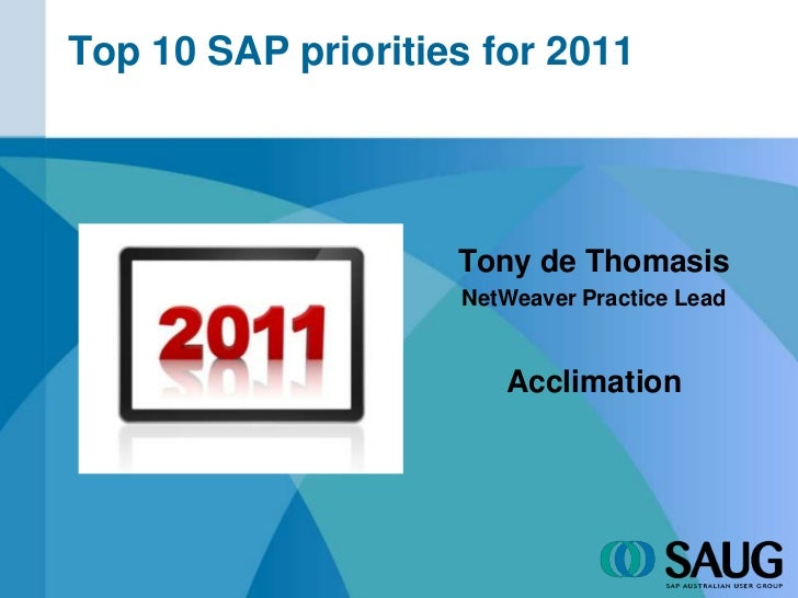 Top 10 SAP priorities for 2011<br />Tony de Thomasis<br />NetWeaver Practice Lead<br />Acclimation<br />