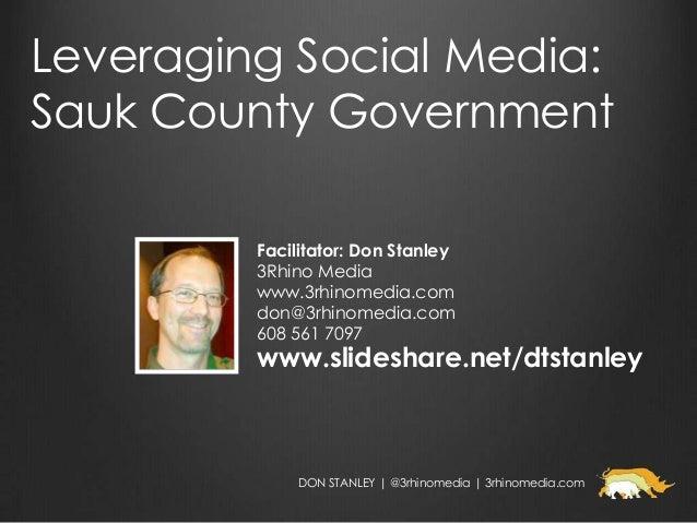 Leveraging Social Media:Sauk County Government         Facilitator: Don Stanley         3Rhino Media         www.3rhinomed...