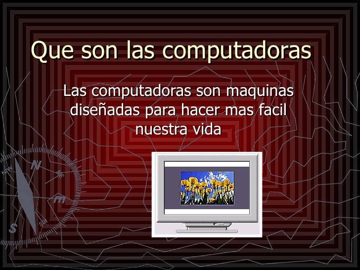 Que son las computadoras Las computadoras son maquinas diseñadas para hacer mas facil nuestra vida