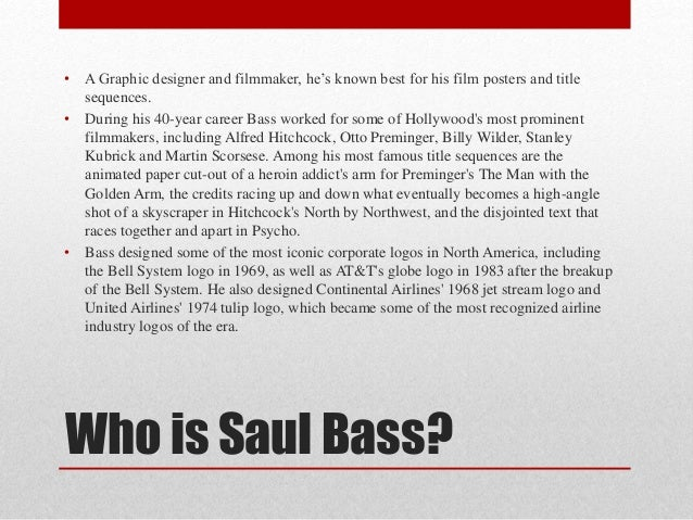 Who is Saul Bass? • A Graphic designer and filmmaker, he's known best for his film posters and title sequences. • During h...