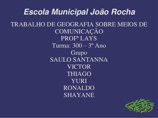 Escola Municipal João Rocha TRABALHO DE GEOGRAFIA SOBRE MEIOS DE COMUNICAÇÂO PROFª LAYS Turma: 300 – 3º Ano Grupo SAULO SA...
