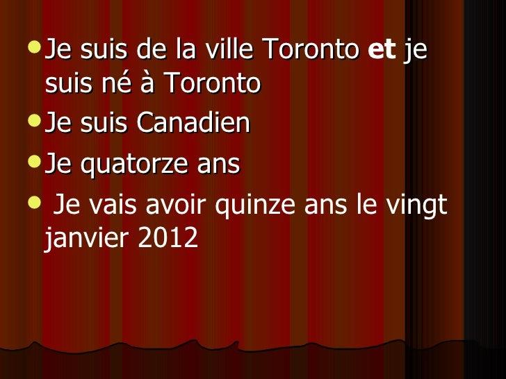 <ul><li>Je suis de la ville Toronto   et  je suis né à  Toronto </li></ul><ul><li>Je suis Canadien   </li></ul><ul><li>Je ...