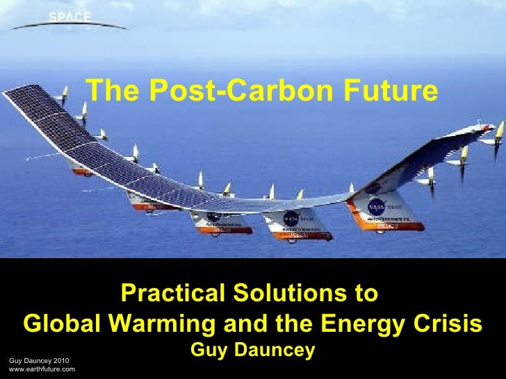 Practical Solutions to  Global Warming and the Energy Crisis Guy Dauncey The Post-Carbon Future