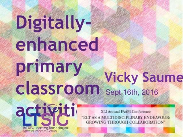 Digitally- enhanced primary classroom activities Vicky Saume Sept 16th, 2016
