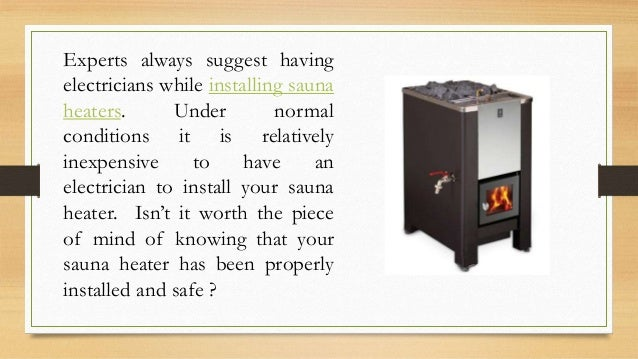 Experts always suggest having electricians while installing sauna heaters. Under normal conditions it is relatively inexpe...