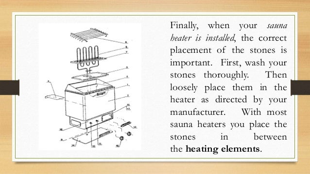Finally, when your sauna heater is installed, the correct placement of the stones is important. First, wash your stones th...