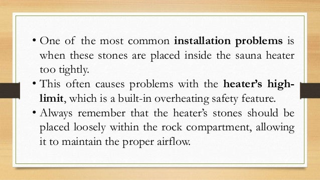 • One of the most common installation problems is when these stones are placed inside the sauna heater too tightly. • This...