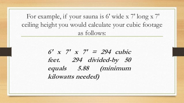 For example, if your sauna is 6′ wide x 7′ long x 7′ ceiling height you would calculate your cubic footage as follows: 6′ ...