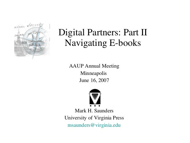 Digital Partners: Part II Navigating E-books AAUP Annual Meeting Minneapolis  June 16, 2007 Mark H. Saunders University of...