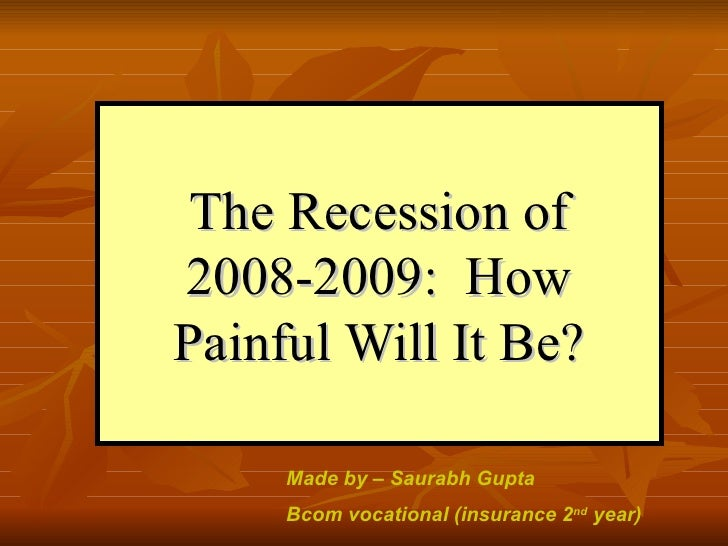 The Recession of 2008-2009:  How Painful Will It Be? Made by – Saurabh Gupta  Bcom vocational (insurance 2 nd  year)