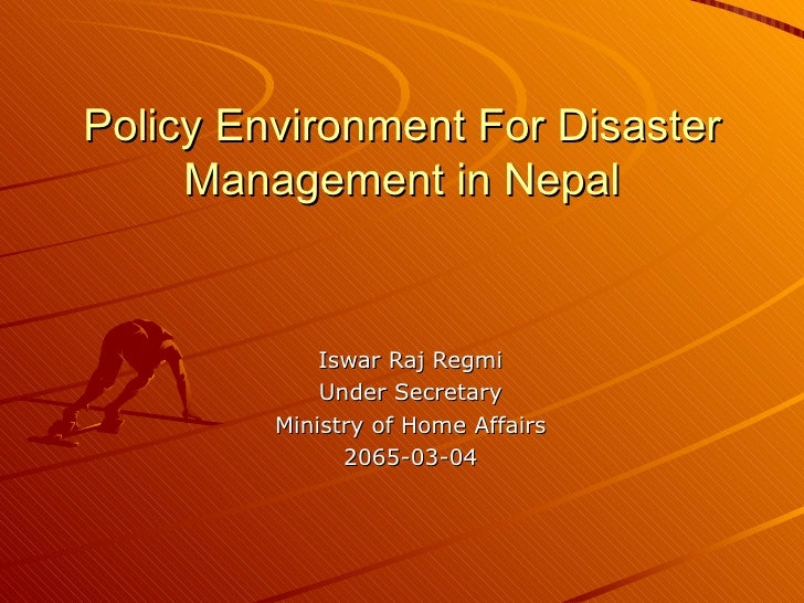 Policy Environment For Disaster Management in Nepal Iswar Raj Regmi Under Secretary Ministry of Home Affairs 2065-03-04