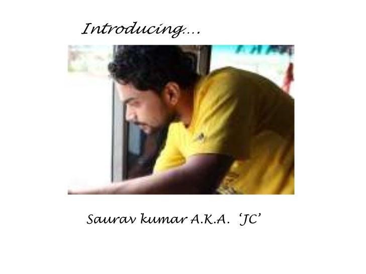 Introducing….Saurav kumar A.K.A. 'JC'