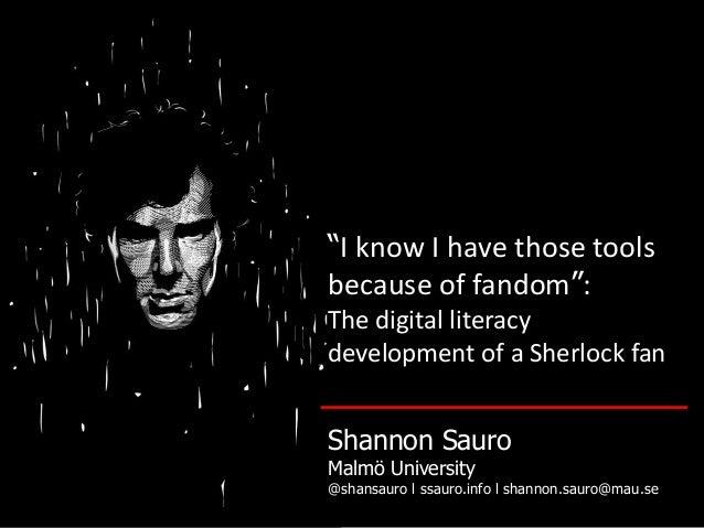 """I know I have those tools because of fandom"": The digital literacy development of a Sherlock fan Shannon Sauro Malmö Univ..."