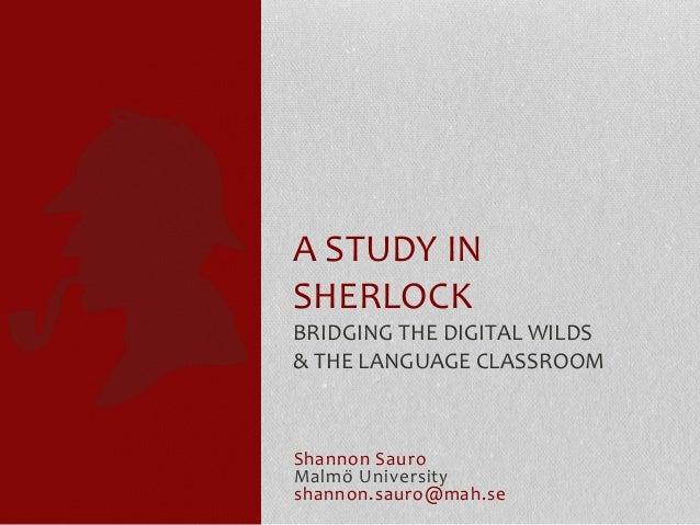 Shannon Sauro Malmö University shannon.sauro@mah.se A STUDY IN SHERLOCK BRIDGING THE DIGITAL WILDS & THE LANGUAGE CLASSROOM