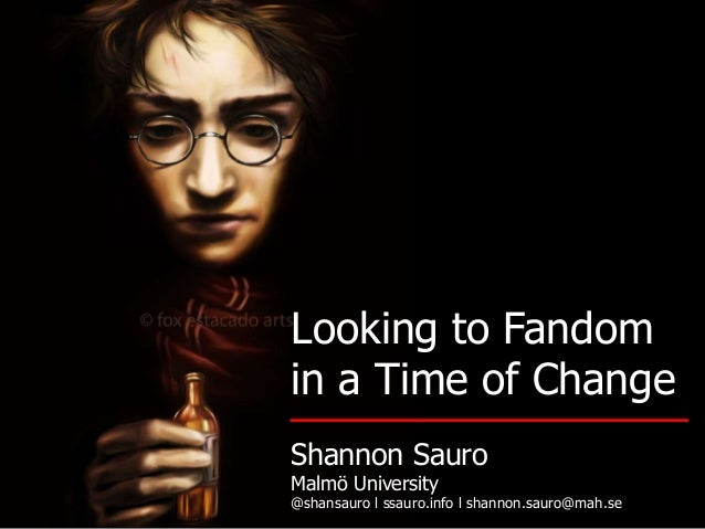Looking to Fandom in a Time of Change Shannon Sauro Malmö University @shansauro l ssauro.info l shannon.sauro@mah.se