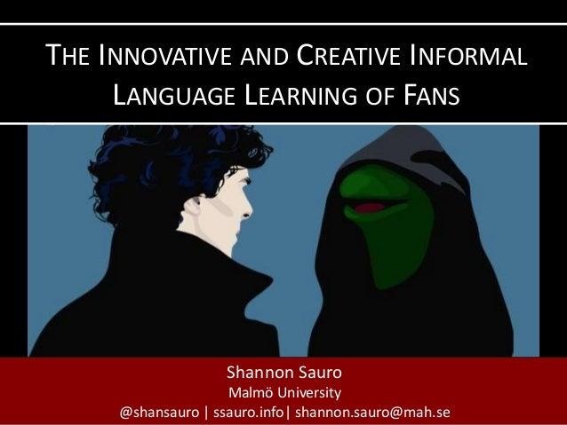 Shannon Sauro Malmö University @shansauro | ssauro.info| shannon.sauro@mah.se THE INNOVATIVE AND CREATIVE INFORMAL LANGUAG...