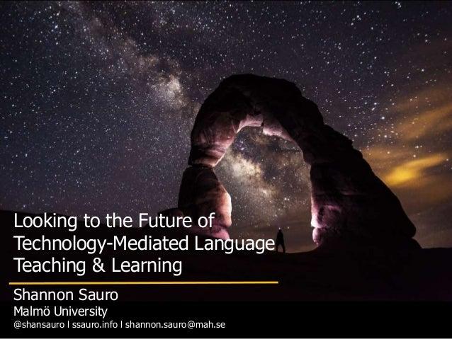 Looking to the Future of Technology-Mediated Language Teaching & Learning Shannon Sauro Malmö University @shansauro l ssau...