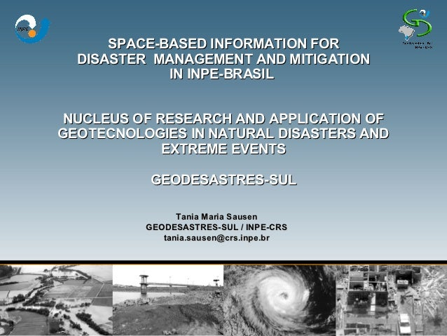 SPACE-BASED INFORMATION FOR  DISASTER MANAGEMENT AND MITIGATION             IN INPE-BRASIL NUCLEUS OF RESEARCH AND APPLICA...