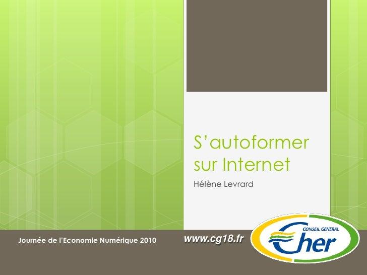 S'autoformer sur Internet<br />Hélène Levrard<br />www.cg18.fr<br />Journée de l'Economie Numérique 2010<br />