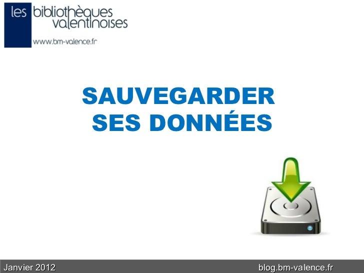 Janvier 2012 blog.bm-valence.fr SAUVEGARDER  SES DONNÉES