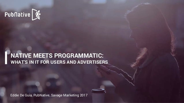 NATIVE MEETS PROGRAMMATIC:  WHAT'S IN IT FOR USERS AND ADVERTISERS Eddie De Guia, PubNative, Savage Marketing 2017