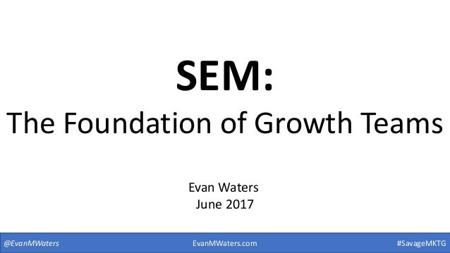 SEM: The Foundation of Growth Teams @EvanMWaters #SavageMKTG Evan Waters June 2017 EvanMWaters.com