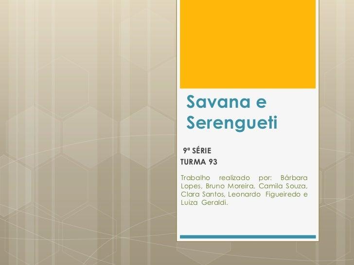 Savana e Serengueti 9ª SÉRIETURMA 93Trabalho realizado por: BárbaraLopes, Bruno Moreira, Camila Souza,Clara Santos, Leonar...