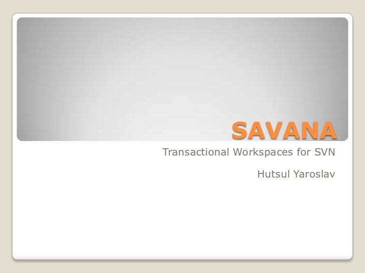 SAVANATransactional Workspaces for SVN                 Hutsul Yaroslav