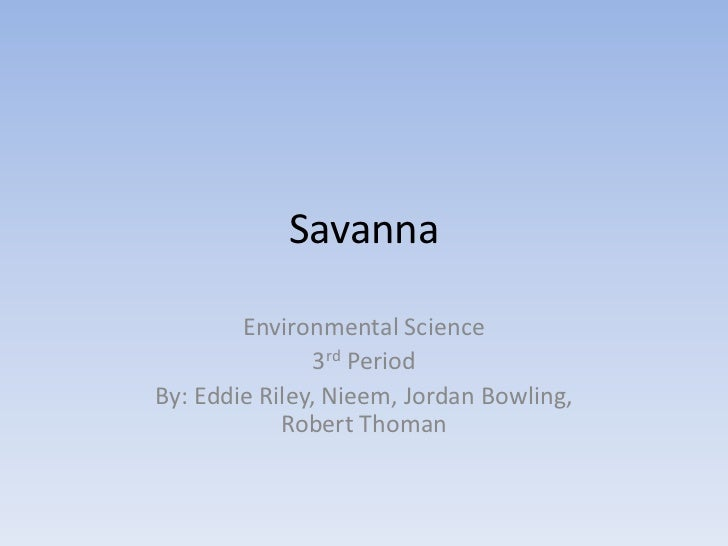 Savanna<br />Environmental Science<br />3rd Period<br />By: Eddie Riley, Nieem, Jordan Bowling, Robert Thoman<br />